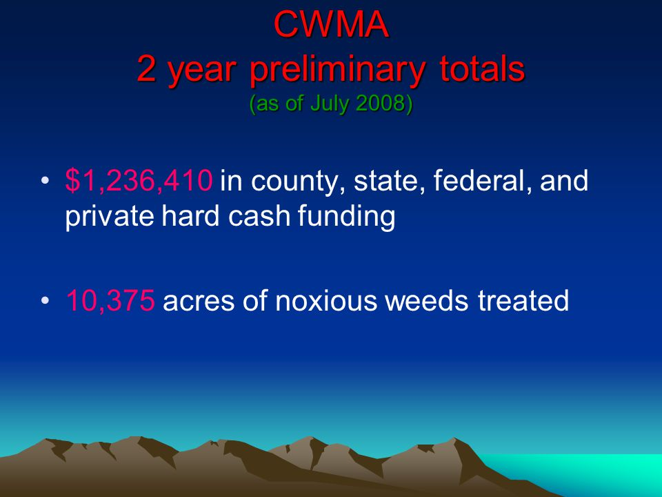 CWMA 2 year preliminary totals (as of July 2008) $1,236,410 in county, state, federal, and private hard cash funding 10,375 acres of noxious weeds treated