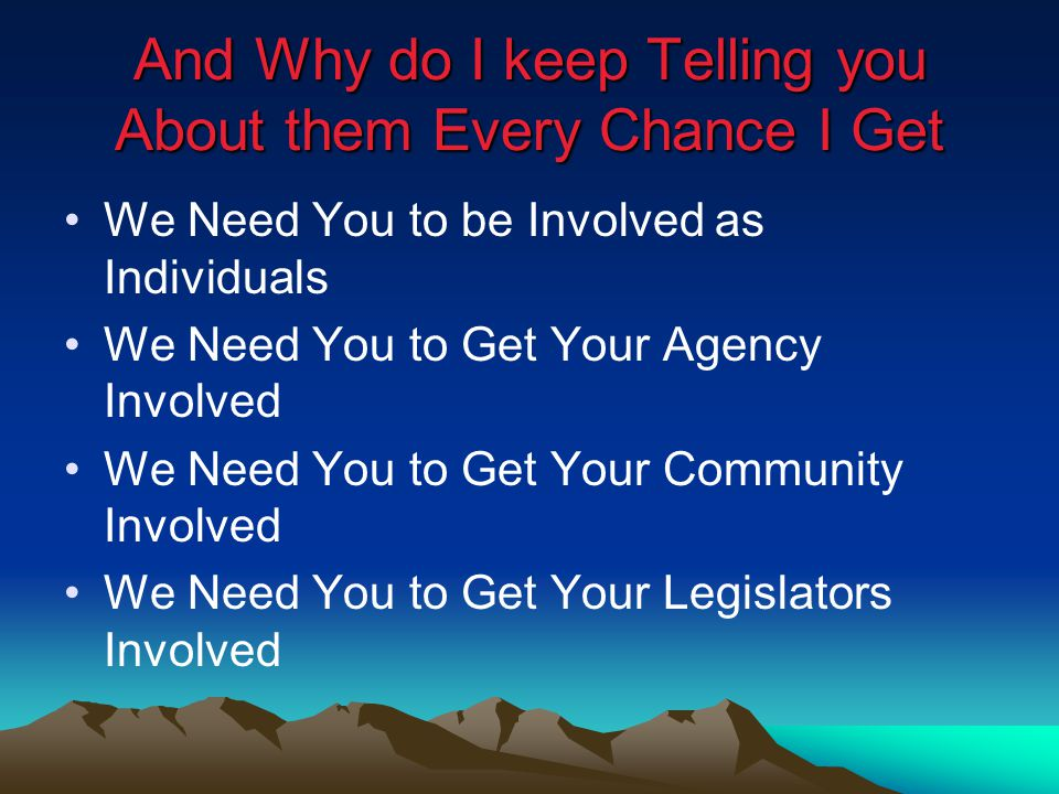 And Why do I keep Telling you About them Every Chance I Get We Need You to be Involved as Individuals We Need You to Get Your Agency Involved We Need You to Get Your Community Involved We Need You to Get Your Legislators Involved