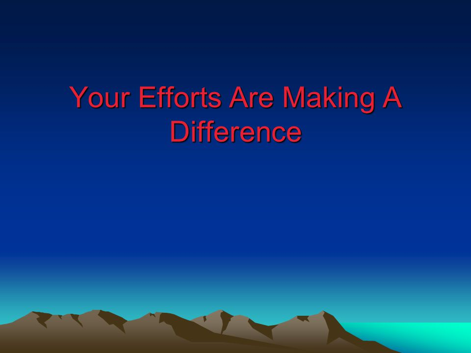 Your Efforts Are Making A Difference