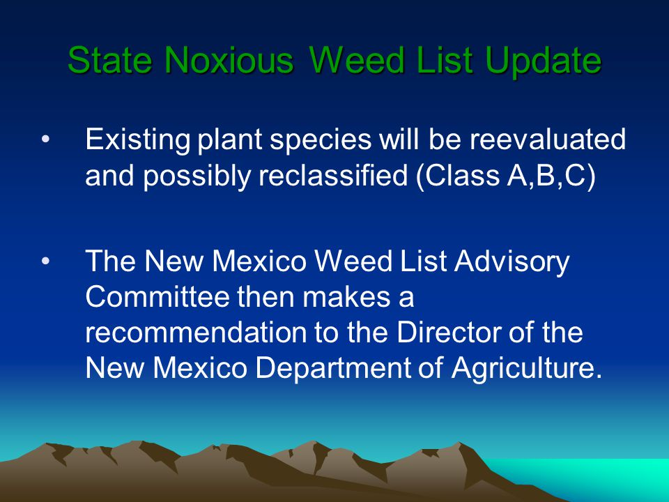 State Noxious Weed List Update Existing plant species will be reevaluated and possibly reclassified (Class A,B,C) The New Mexico Weed List Advisory Committee then makes a recommendation to the Director of the New Mexico Department of Agriculture.