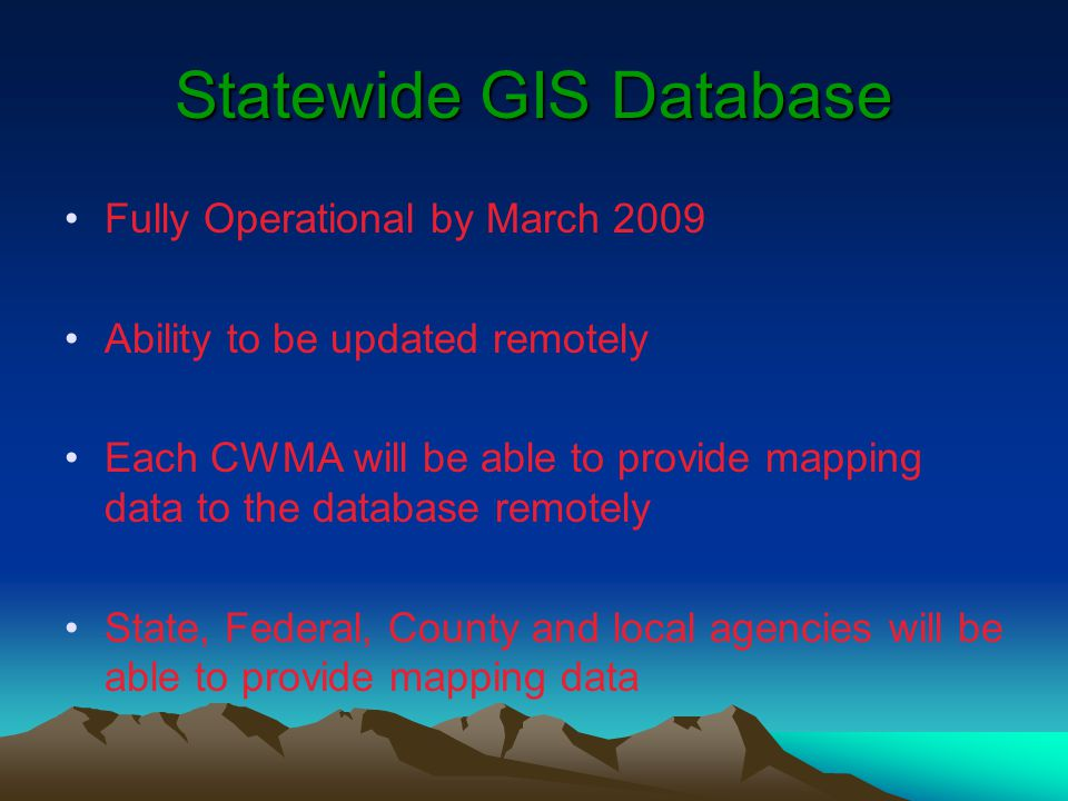 Statewide GIS Database Fully Operational by March 2009 Ability to be updated remotely Each CWMA will be able to provide mapping data to the database remotely State, Federal, County and local agencies will be able to provide mapping data