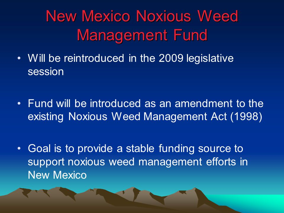 Will be reintroduced in the 2009 legislative session Fund will be introduced as an amendment to the existing Noxious Weed Management Act (1998) Goal i
