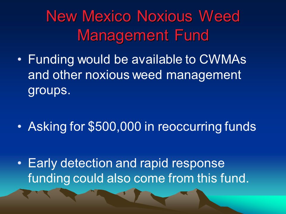 New Mexico Noxious Weed Management Fund Funding would be available to CWMAs and other noxious weed management groups. Asking for $500,000 in reoccurri