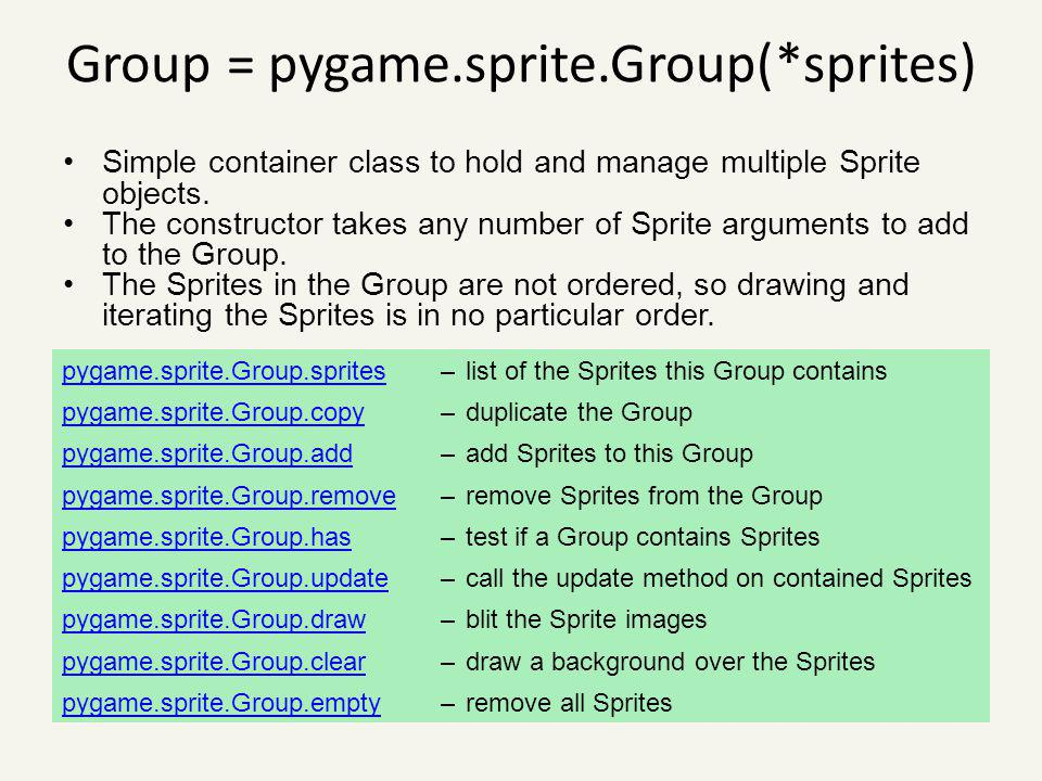 Group = pygame.sprite.Group(*sprites) Simple container class to hold and manage multiple Sprite objects. The constructor takes any number of Sprite ar