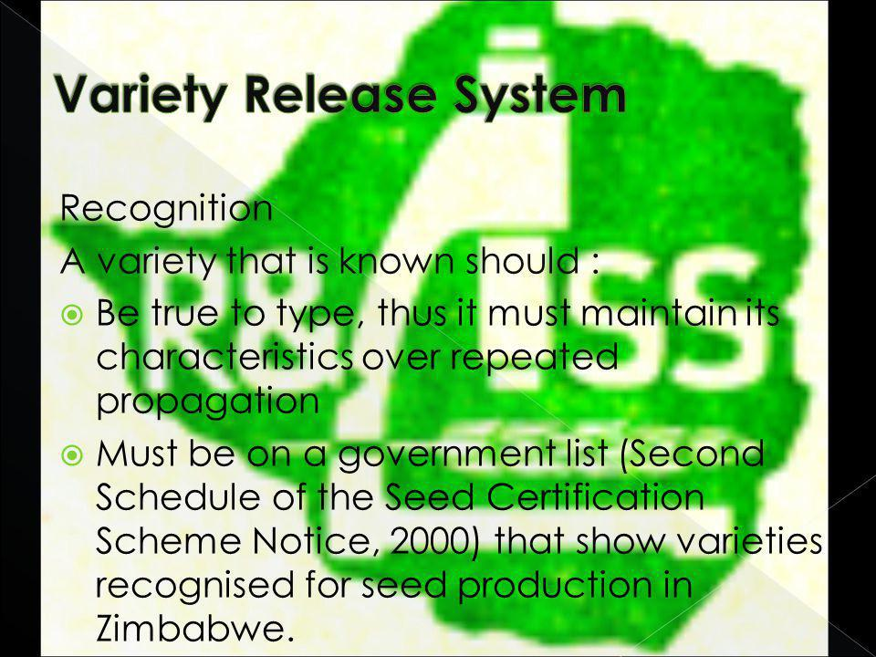 Recognition A variety that is known should : Be true to type, thus it must maintain its characteristics over repeated propagation Must be on a government list (Second Schedule of the Seed Certification Scheme Notice, 2000) that show varieties recognised for seed production in Zimbabwe.