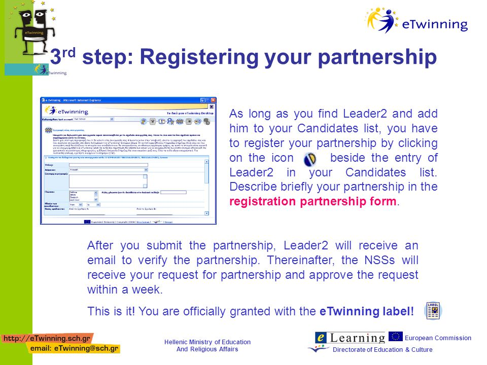 Hellenic Ministry of Education And Religious Affairs European Commission Directorate of Education & Culture 3 rd step: Registering your partnership After you submit the partnership, Leader2 will receive an email to verify the partnership.