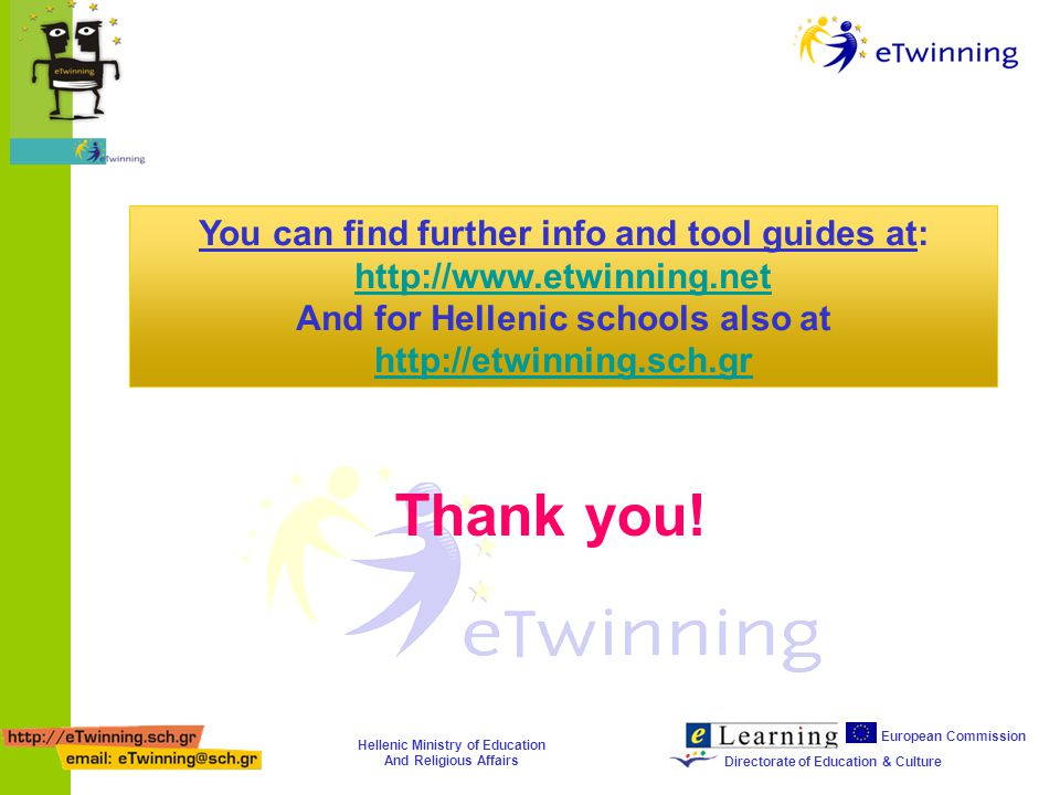 Hellenic Ministry of Education And Religious Affairs European Commission Directorate of Education & Culture You can find further info and tool guides at: http://www.etwinning.net And for Hellenic schools also at http://etwinning.sch.gr http://etwinning.sch.gr Thank you!