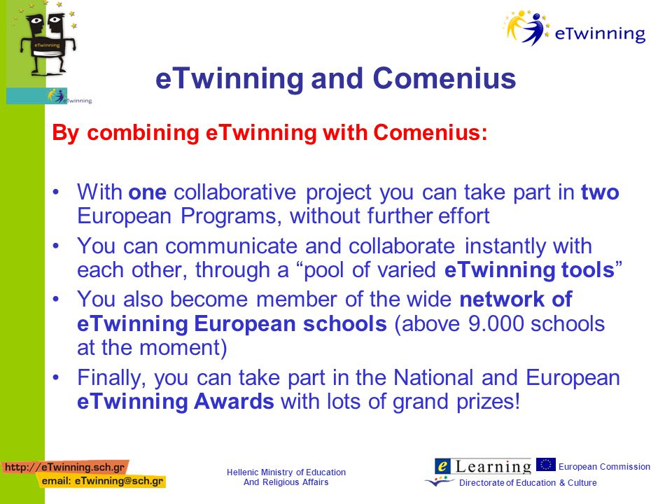 Hellenic Ministry of Education And Religious Affairs European Commission Directorate of Education & Culture eTwinning and Comenius By combining eTwinning with Comenius: With one collaborative project you can take part in two European Programs, without further effort You can communicate and collaborate instantly with each other, through a pool of varied eTwinning tools You also become member of the wide network of eTwinning European schools (above 9.000 schools at the moment) Finally, you can take part in the National and European eTwinning Awards with lots of grand prizes!