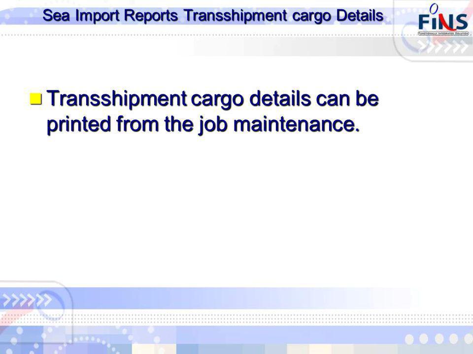 Sea Import Reports Transshipment cargo Details Transshipment cargo details can be printed from the job maintenance.