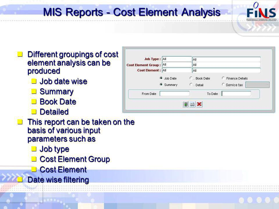 MIS Reports - Cost Element Analysis MIS Reports - Cost Element Analysis Different groupings of cost element analysis can be produced Different groupings of cost element analysis can be produced Job date wise Job date wise Summary Summary Book Date Book Date Detailed Detailed This report can be taken on the basis of various input parameters such as This report can be taken on the basis of various input parameters such as Job type Job type Cost Element Group Cost Element Group Cost Element Cost Element Date wise filtering Date wise filtering