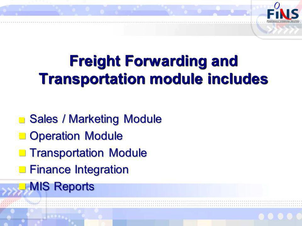 Sales / Marketing ModuleSales / Marketing Module Operation Module Operation Module Transportation Module Transportation Module Finance Integration Finance Integration MIS Reports MIS Reports Freight Forwarding and Transportation module includes