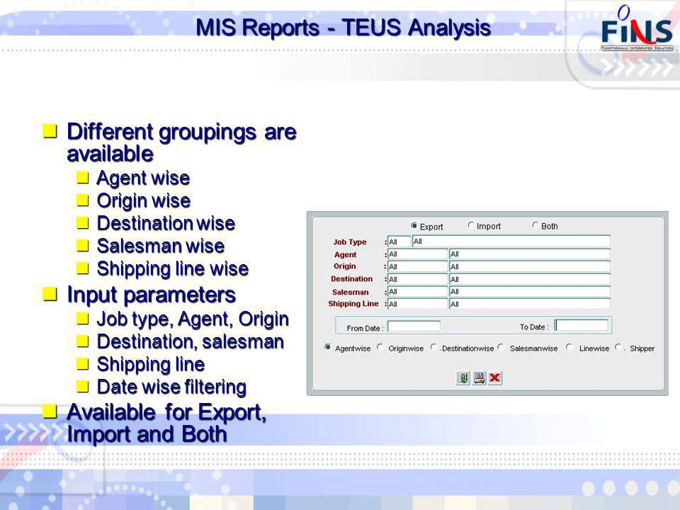 MIS Reports - TEUS Analysis MIS Reports - TEUS Analysis Different groupings are available Different groupings are available Agent wise Agent wise Origin wise Origin wise Destination wise Destination wise Salesman wise Salesman wise Shipping line wise Shipping line wise Input parameters Input parameters Job type, Agent, Origin Job type, Agent, Origin Destination, salesman Destination, salesman Shipping line Shipping line Date wise filtering Date wise filtering Available for Export, Import and Both Available for Export, Import and Both