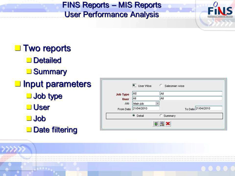 FINS Reports – MIS Reports User Performance Analysis Two reports Two reports Detailed Detailed Summary Summary Input parameters Input parameters Job type Job type User User Job Job Date filtering Date filtering