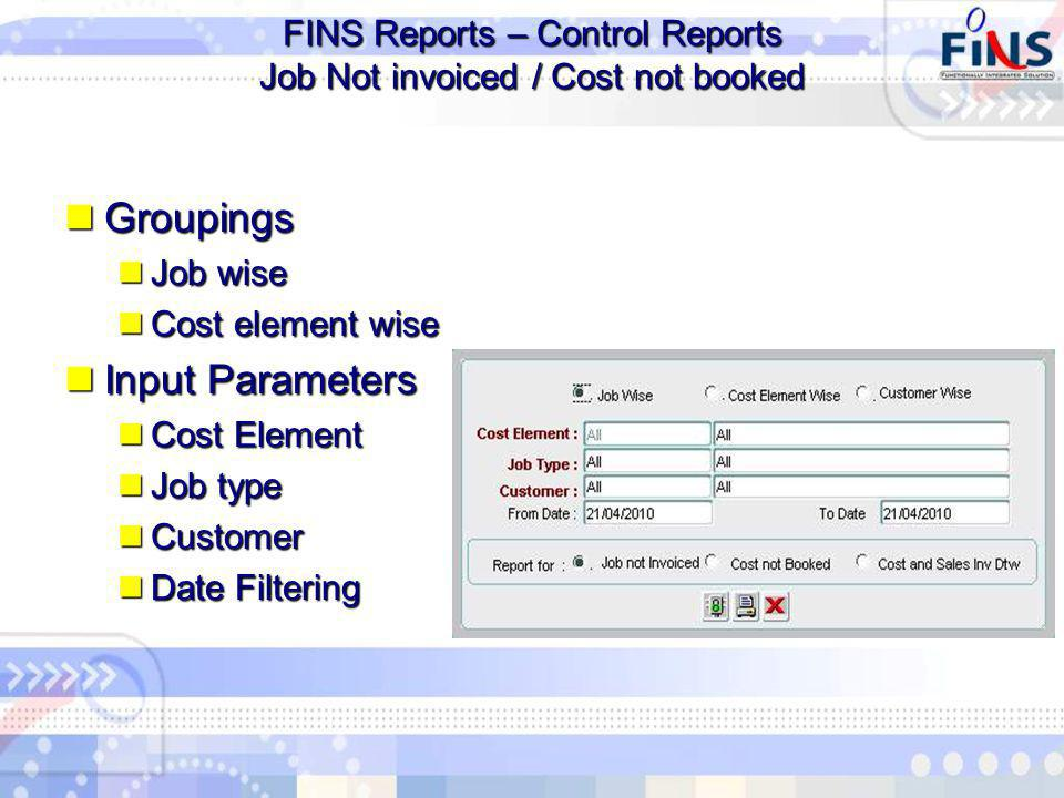 FINS Reports – Control Reports Job Not invoiced / Cost not booked Groupings Groupings Job wise Job wise Cost element wise Cost element wise Input Parameters Input Parameters Cost Element Cost Element Job type Job type Customer Customer Date Filtering Date Filtering