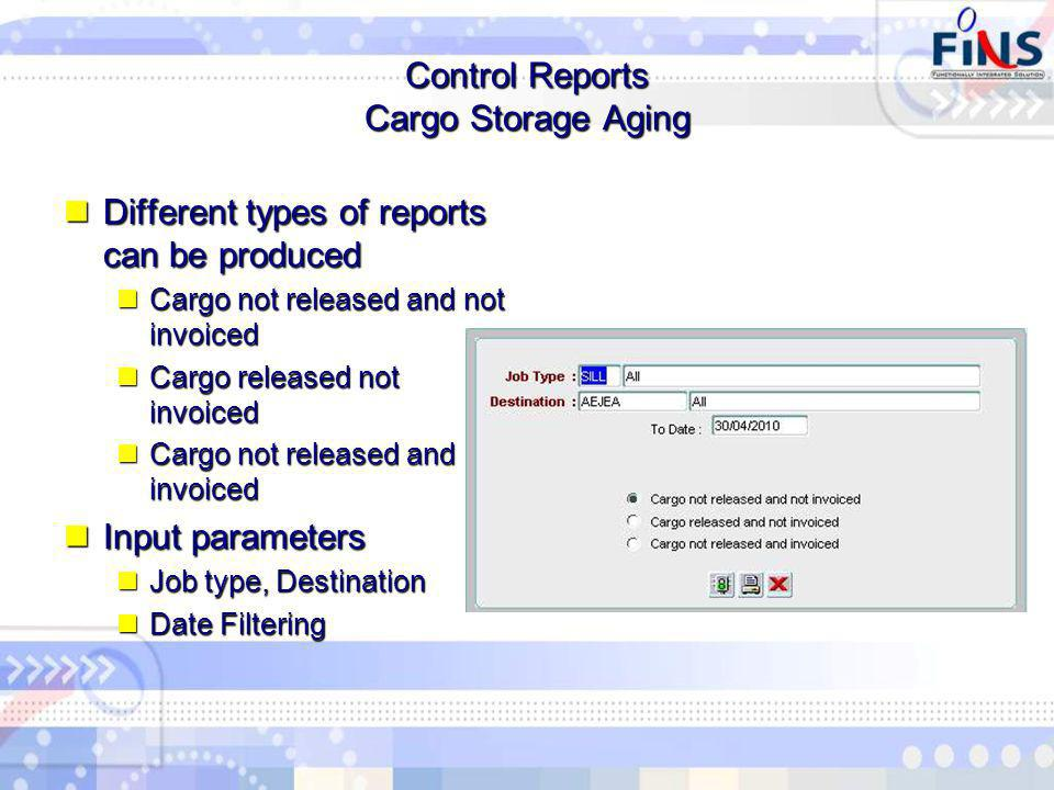 Control Reports Cargo Storage Aging Different types of reports can be produced Different types of reports can be produced Cargo not released and not invoiced Cargo not released and not invoiced Cargo released not invoiced Cargo released not invoiced Cargo not released and invoiced Cargo not released and invoiced Input parameters Input parameters Job type, Destination Job type, Destination Date Filtering Date Filtering