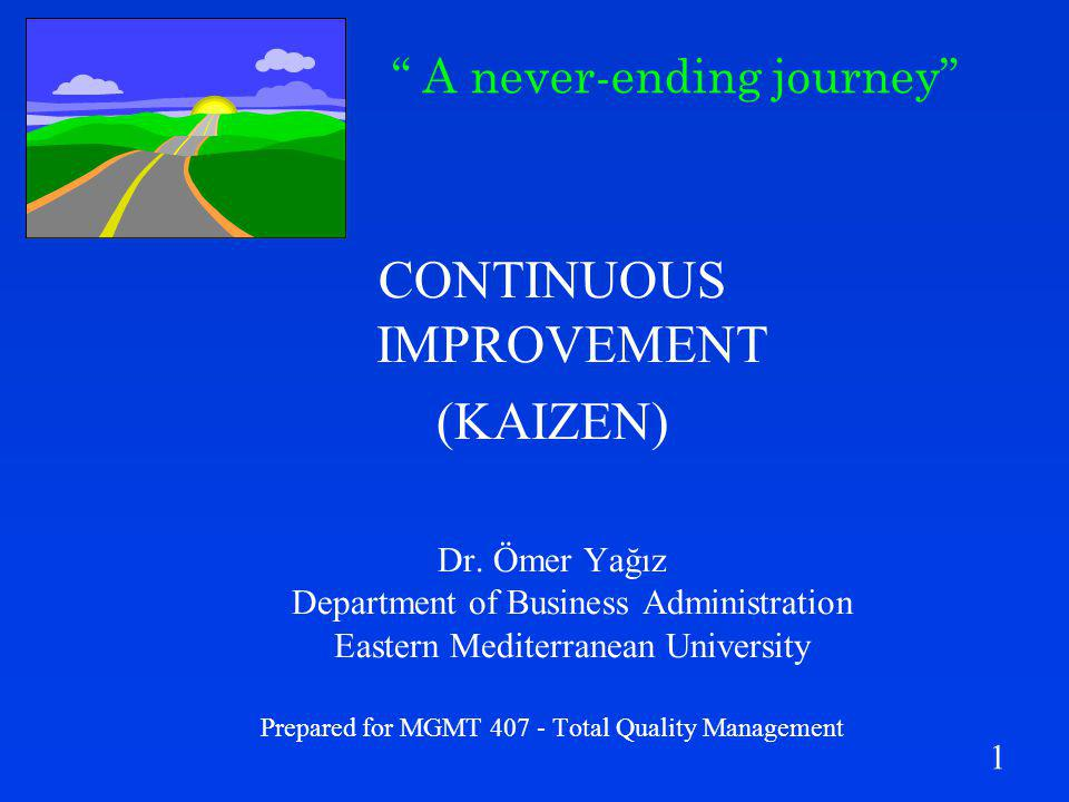1 CONTINUOUS IMPROVEMENT (KAIZEN) Dr. Ömer Yağız Department of Business Administration Eastern Mediterranean University Prepared for MGMT 407 - Total