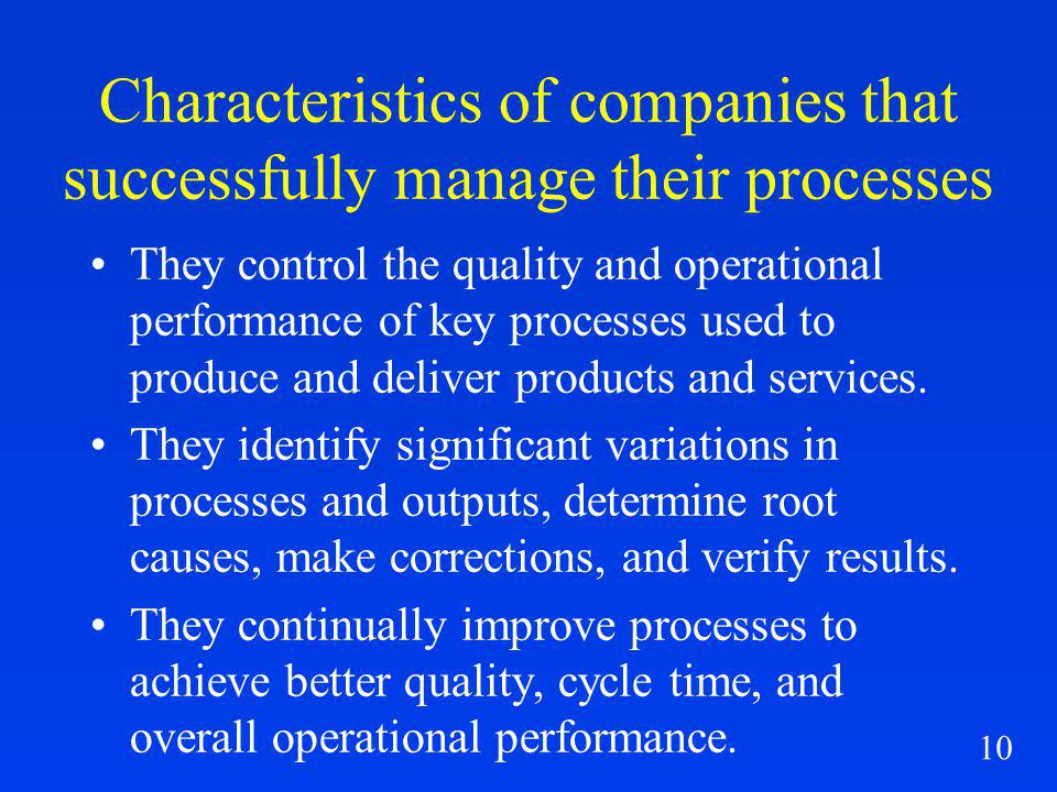 10 Characteristics of companies that successfully manage their processes They control the quality and operational performance of key processes used to produce and deliver products and services.