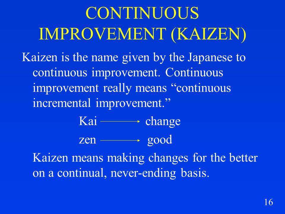 16 CONTINUOUS IMPROVEMENT (KAIZEN) Kaizen is the name given by the Japanese to continuous improvement. Continuous improvement really means continuous