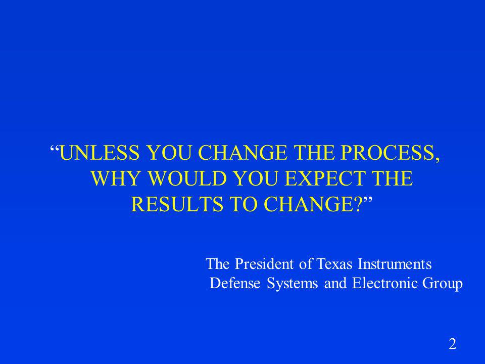 2 UNLESS YOU CHANGE THE PROCESS, WHY WOULD YOU EXPECT THE RESULTS TO CHANGE.