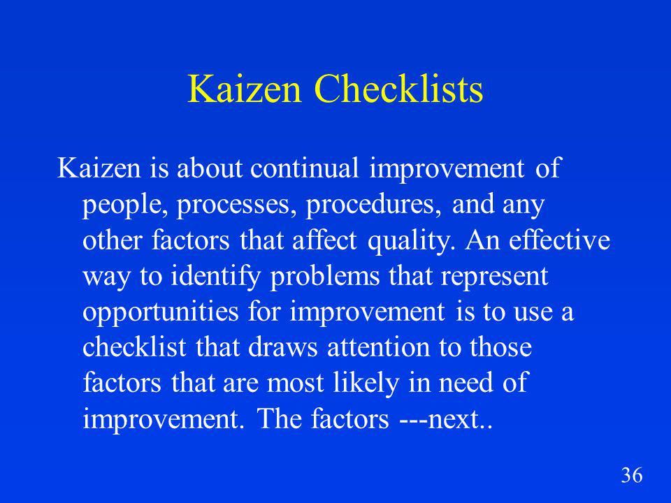 36 Kaizen Checklists Kaizen is about continual improvement of people, processes, procedures, and any other factors that affect quality.