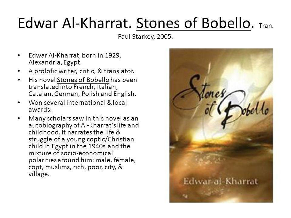 Edwar Al-Kharrat. Stones of Bobello. Tran. Paul Starkey, 2005. Edwar Al-Kharrat, born in 1929, Alexandria, Egypt. A prolofic writer, critic, & transla