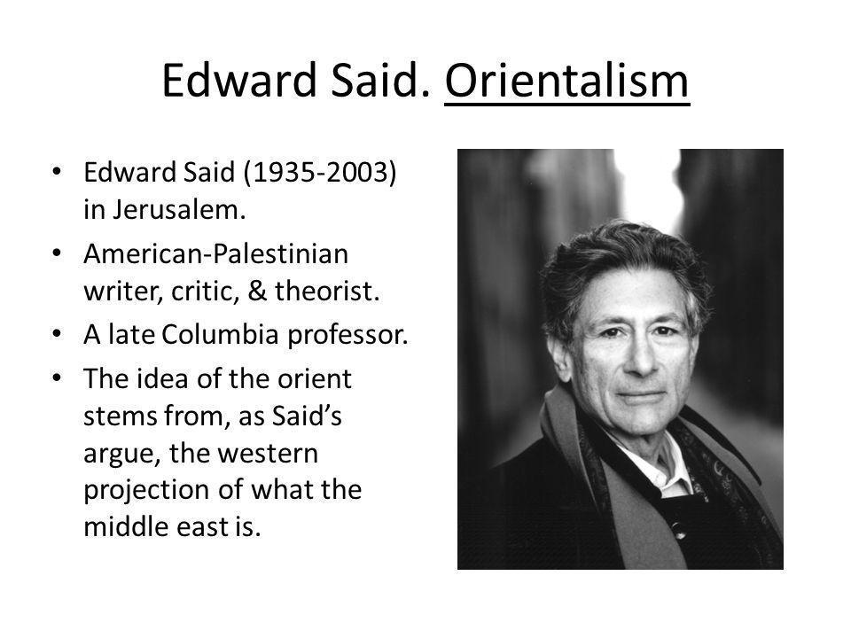 Edward Said. Orientalism Edward Said (1935-2003) in Jerusalem. American-Palestinian writer, critic, & theorist. A late Columbia professor. The idea of