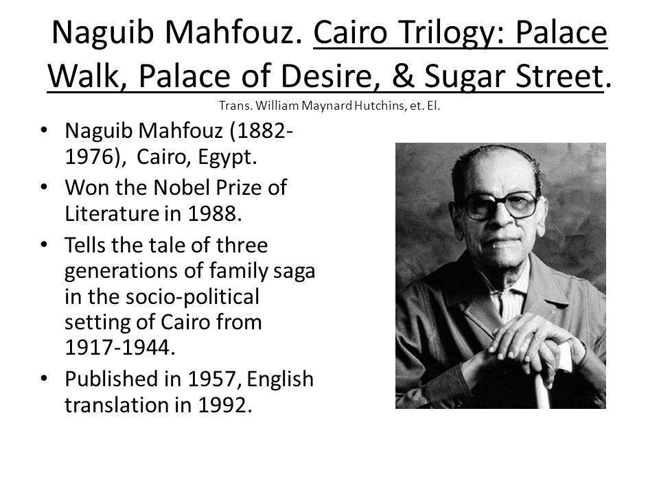 Naguib Mahfouz. Cairo Trilogy: Palace Walk, Palace of Desire, & Sugar Street. Trans. William Maynard Hutchins, et. El. Naguib Mahfouz (1882- 1976), Ca