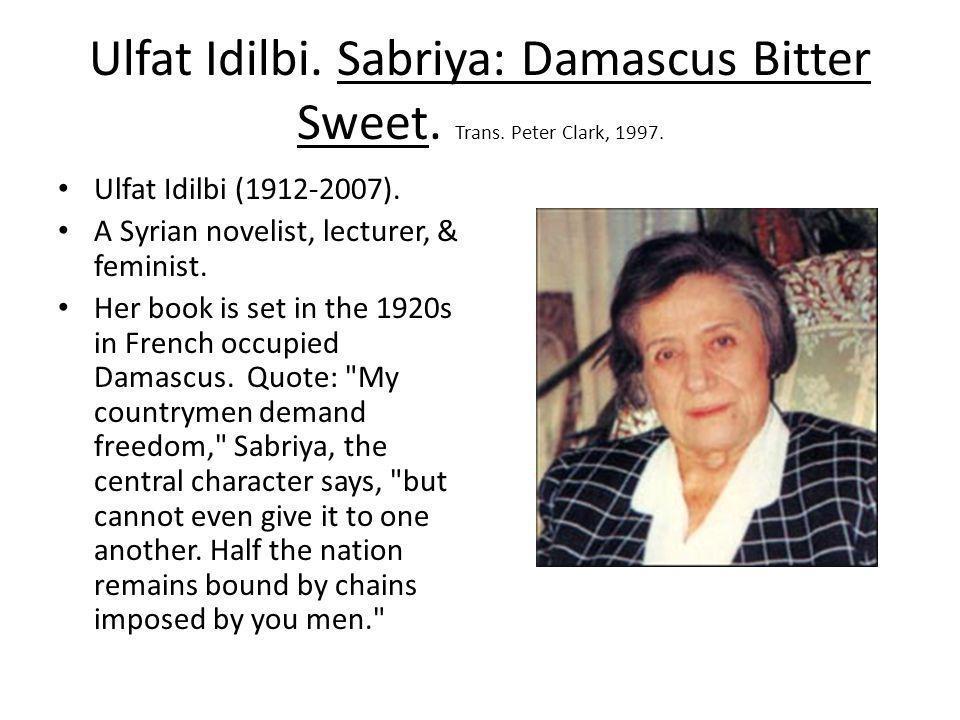 Ulfat Idilbi. Sabriya: Damascus Bitter Sweet. Trans. Peter Clark, 1997. Ulfat Idilbi (1912-2007). A Syrian novelist, lecturer, & feminist. Her book is