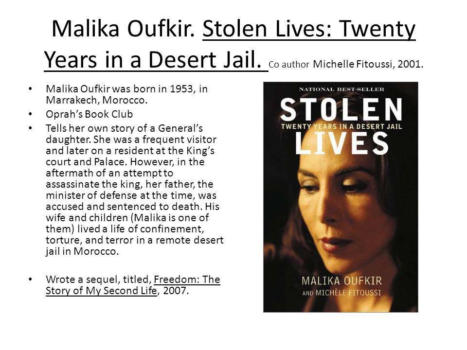 Malika Oufkir. Stolen Lives: Twenty Years in a Desert Jail. Co author Michelle Fitoussi, 2001. Malika Oufkir was born in 1953, in Marrakech, Morocco.
