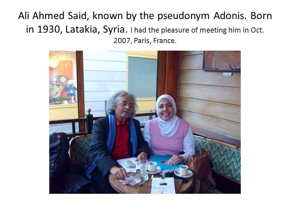 Ali Ahmed Said, known by the pseudonym Adonis. Born in 1930, Latakia, Syria. I had the pleasure of meeting him in Oct. 2007, Paris, France.