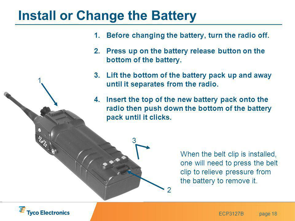 ECP3127Bpage 18 2 3 1 Install or Change the Battery 1.Before changing the battery, turn the radio off. 2.Press up on the battery release button on the