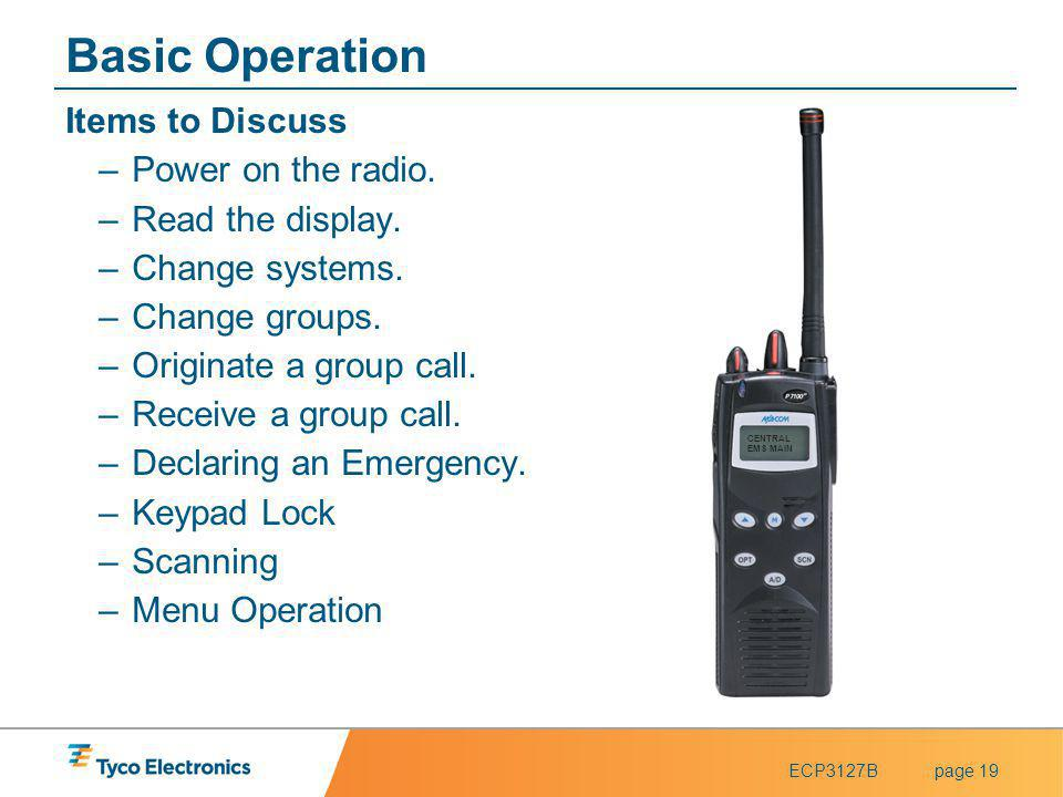 ECP3127Bpage 19 Basic Operation Items to Discuss –Power on the radio. –Read the display. –Change systems. –Change groups. –Originate a group call. –Re