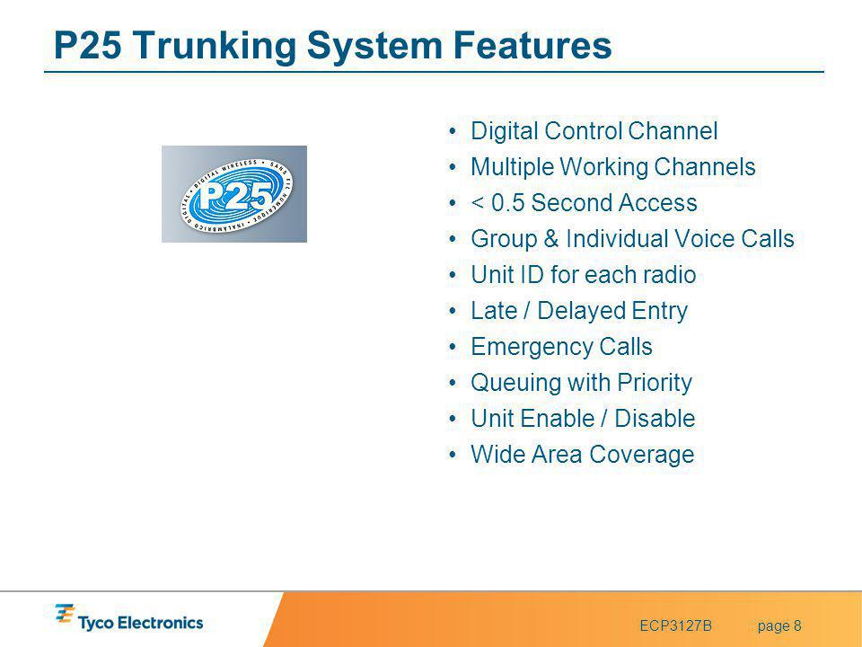 ECP3127Bpage 8 P25 Trunking System Features Digital Control Channel Multiple Working Channels < 0.5 Second Access Group & Individual Voice Calls Unit