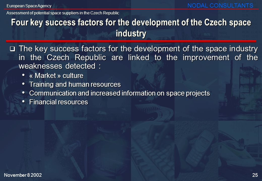 25 European Space Agency Assessment of potential space suppliers in the Czech Republic NODAL CONSULTANTS November Four key success factors for the development of the Czech space industry The key success factors for the development of the space industry in the Czech Republic are linked to the improvement of the weaknesses detected : The key success factors for the development of the space industry in the Czech Republic are linked to the improvement of the weaknesses detected : « Market » culture « Market » culture Training and human resources Training and human resources Communication and increased information on space projects Communication and increased information on space projects Financial resources Financial resources