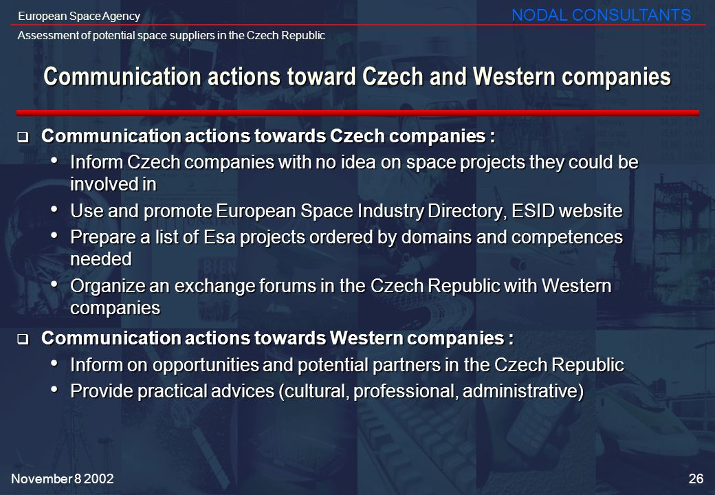 26 European Space Agency Assessment of potential space suppliers in the Czech Republic NODAL CONSULTANTS November Communication actions toward Czech and Western companies Communication actions towards Czech companies : Communication actions towards Czech companies : Inform Czech companies with no idea on space projects they could be involved in Inform Czech companies with no idea on space projects they could be involved in Use and promote European Space Industry Directory, ESID website Use and promote European Space Industry Directory, ESID website Prepare a list of Esa projects ordered by domains and competences needed Prepare a list of Esa projects ordered by domains and competences needed Organize an exchange forums in the Czech Republic with Western companies Organize an exchange forums in the Czech Republic with Western companies Communication actions towards Western companies : Communication actions towards Western companies : Inform on opportunities and potential partners in the Czech Republic Inform on opportunities and potential partners in the Czech Republic Provide practical advices (cultural, professional, administrative) Provide practical advices (cultural, professional, administrative)