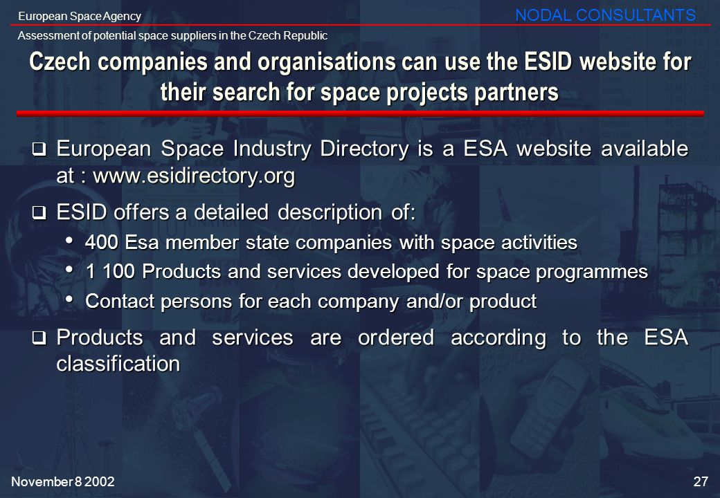 27 European Space Agency Assessment of potential space suppliers in the Czech Republic NODAL CONSULTANTS November Czech companies and organisations can use the ESID website for their search for space projects partners European Space Industry Directory is a ESA website available at :   European Space Industry Directory is a ESA website available at :   ESID offers a detailed description of: ESID offers a detailed description of: 400 Esa member state companies with space activities 400 Esa member state companies with space activities Products and services developed for space programmes Products and services developed for space programmes Contact persons for each company and/or product Contact persons for each company and/or product Products and services are ordered according to the ESA classification Products and services are ordered according to the ESA classification
