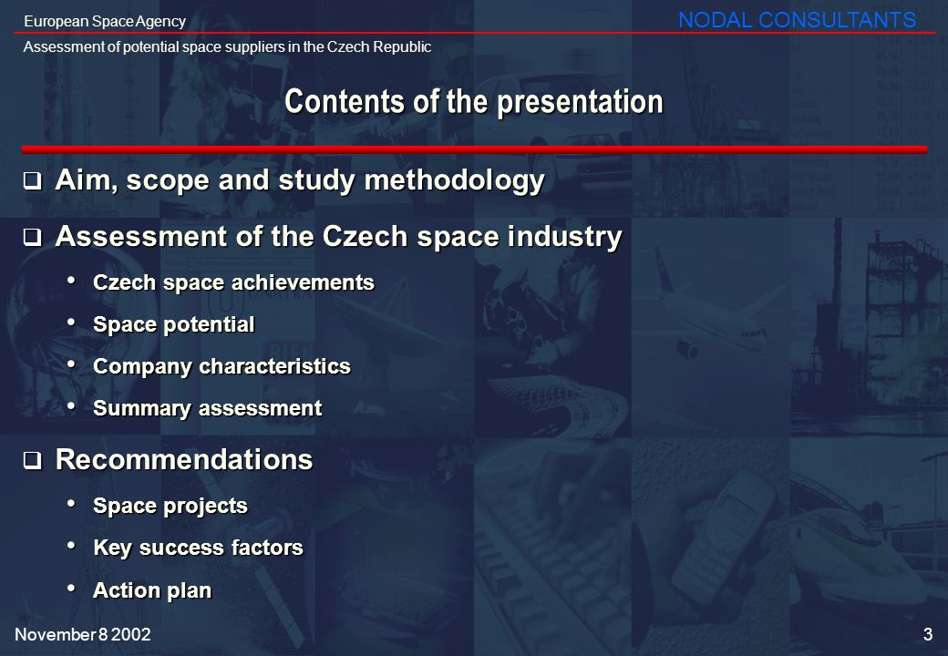 24 European Space Agency Assessment of potential space suppliers in the Czech Republic NODAL CONSULTANTS November 8 2002 Four types of projects could be proposed to Czech industrial partners in the short term Software and hardware projects for the ground segment : Software and hardware projects for the ground segment : Iguassu Software Systems, Anf Data (software) Iguassu Software Systems, Anf Data (software) UniControls, Unis, CSRC (hardware and software) UniControls, Unis, CSRC (hardware and software) VZLU (satellite testing) VZLU (satellite testing) On-board hardware, software, structure projects : On-board hardware, software, structure projects : CSRC, Space Devices (on-board hardware and software) CSRC, Space Devices (on-board hardware and software) LA Composites (structures) LA Composites (structures) Scientific projects and research: Scientific projects and research: BBT (materials) BBT (materials) Reflex, Space Devices (optics and astronomy) Reflex, Space Devices (optics and astronomy) Added-value services : Added-value services : Anf Data (software for satellite operation) Anf Data (software for satellite operation) Gisat (GIS) Gisat (GIS) Iguassu Software Systems (consulting) Iguassu Software Systems (consulting)