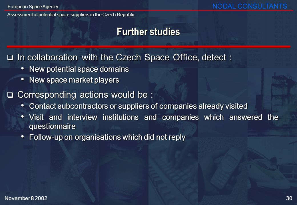 30 European Space Agency Assessment of potential space suppliers in the Czech Republic NODAL CONSULTANTS November Further studies In collaboration with the Czech Space Office, detect : In collaboration with the Czech Space Office, detect : New potential space domains New potential space domains New space market players New space market players Corresponding actions would be : Corresponding actions would be : Contact subcontractors or suppliers of companies already visited Contact subcontractors or suppliers of companies already visited Visit and interview institutions and companies which answered the questionnaire Visit and interview institutions and companies which answered the questionnaire Follow-up on organisations which did not reply Follow-up on organisations which did not reply