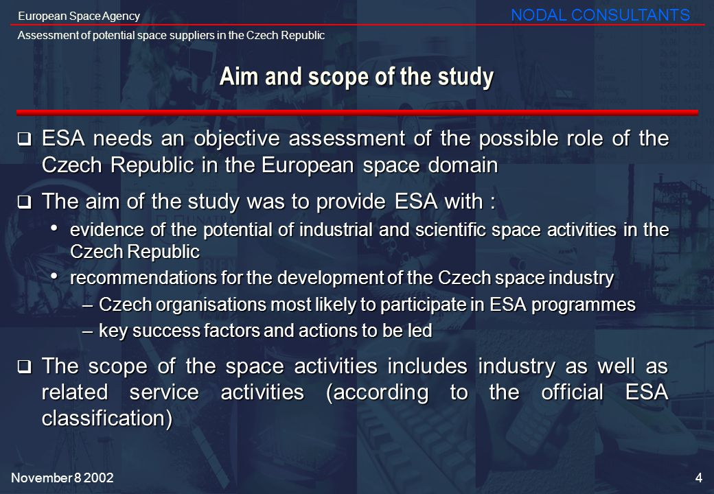 5 European Space Agency Assessment of potential space suppliers in the Czech Republic NODAL CONSULTANTS November 8 2002 The study methodology involved contacts with 133 Czech companies and institutions Interview potential Czech space suppliers 16 companies visited and interviewed in the Czech Republic Present the results to a Czech audience Final report and validation by ESA Final presentation to a Czech Audience Document actual Czech achievements in space Describe the Czech Republic with macro-economic indicators Identify potential Czech space suppliers Mailing and e-mailing to 133 Czech companies and institutions 47 filled questionnaires received Selection of 17 companies to be visited