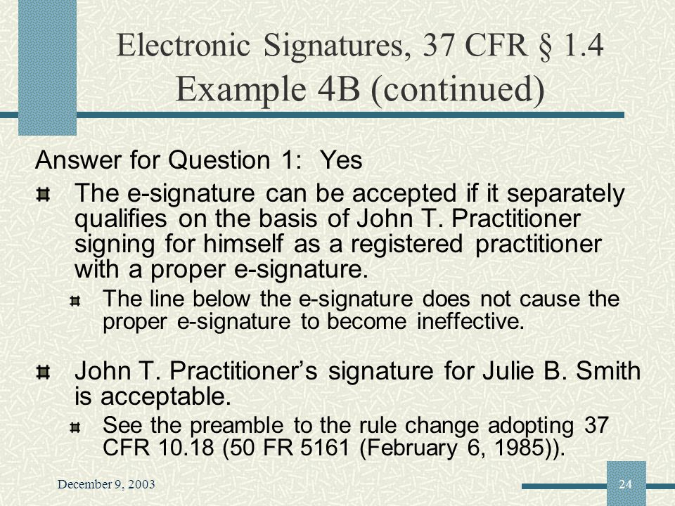 December 9, 200324 Electronic Signatures, 37 CFR § 1.4 Example 4B (continued) Answer for Question 1: Yes The e-signature can be accepted if it separately qualifies on the basis of John T.