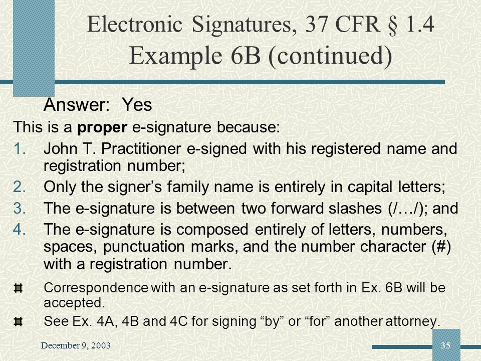 December 9, 200335 Electronic Signatures, 37 CFR § 1.4 Example 6B (continued) Answer: Yes This is a proper e-signature because: 1.John T.