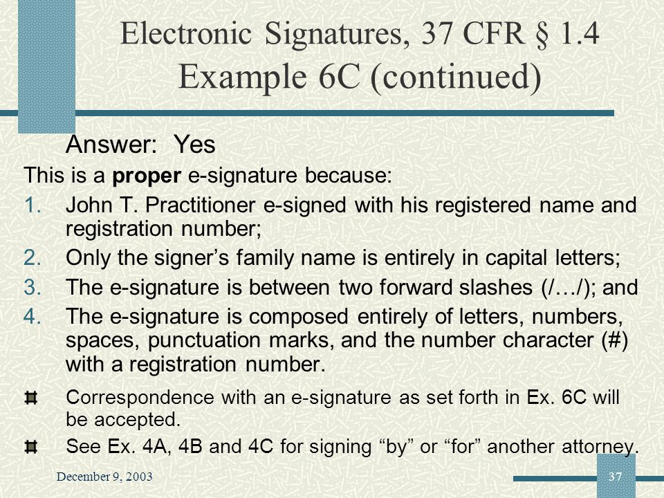 December 9, 200337 Electronic Signatures, 37 CFR § 1.4 Example 6C (continued) Answer: Yes This is a proper e-signature because: 1.John T.