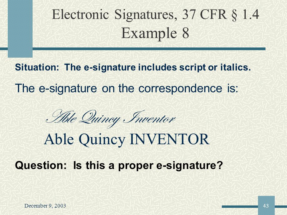 December 9, 200343 Electronic Signatures, 37 CFR § 1.4 Example 8 Situation: The e-signature includes script or italics.