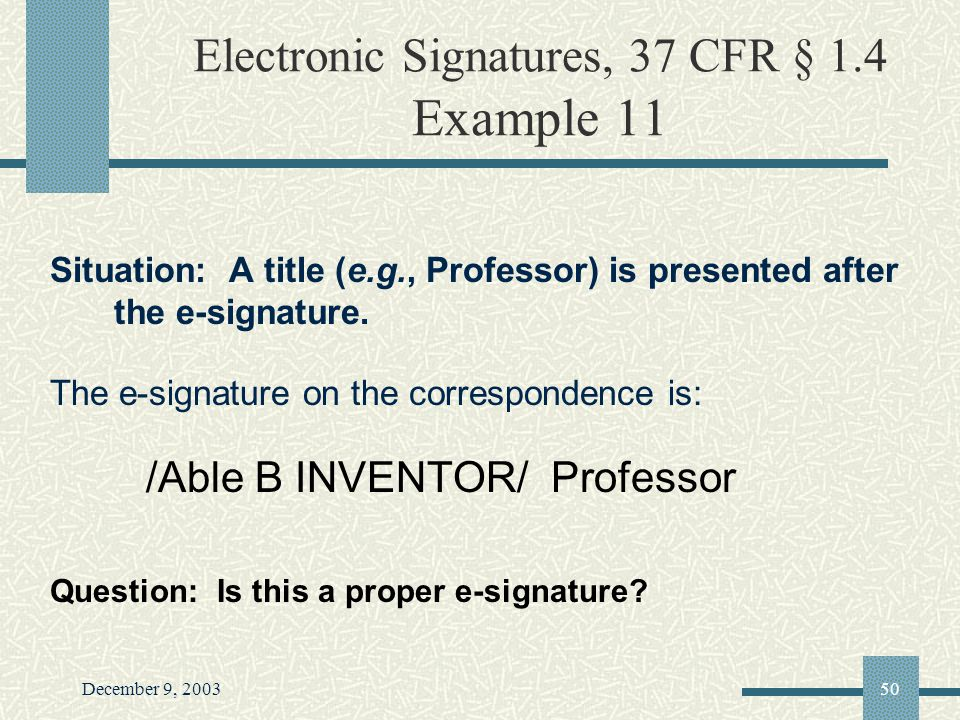 December 9, 200350 Electronic Signatures, 37 CFR § 1.4 Example 11 Situation: A title (e.g., Professor) is presented after the e-signature.