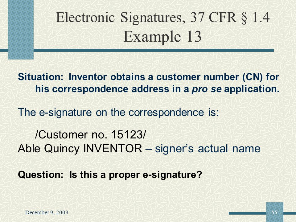 December 9, 200355 Electronic Signatures, 37 CFR § 1.4 Example 13 Situation: Inventor obtains a customer number (CN) for his correspondence address in a pro se application.