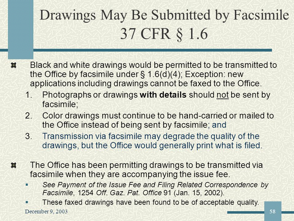 December 9, 200358 Drawings May Be Submitted by Facsimile 37 CFR § 1.6 Black and white drawings would be permitted to be transmitted to the Office by facsimile under § 1.6(d)(4); Exception: new applications including drawings cannot be faxed to the Office.