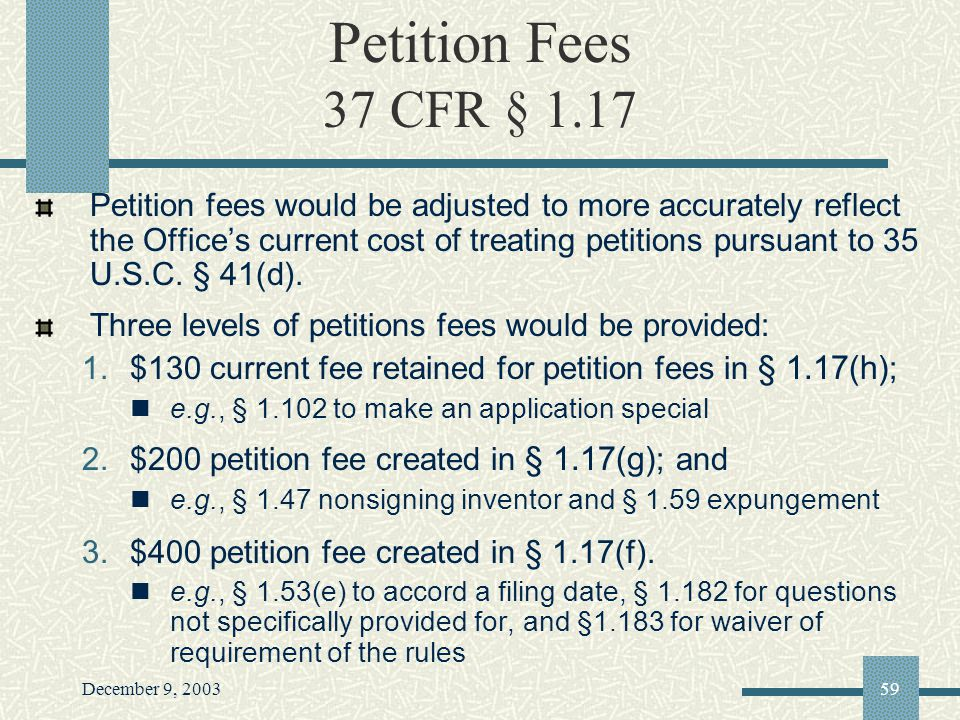 December 9, 200359 Petition Fees 37 CFR § 1.17 Petition fees would be adjusted to more accurately reflect the Offices current cost of treating petitions pursuant to 35 U.S.C.