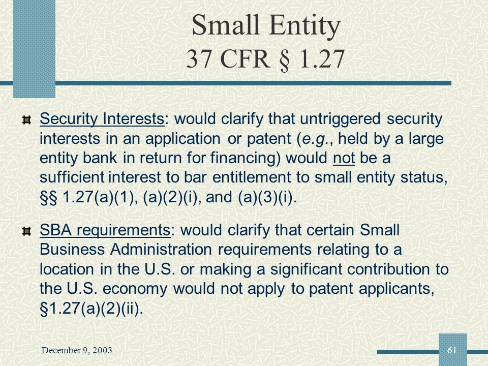 December 9, 200361 Small Entity 37 CFR § 1.27 Security Interests: would clarify that untriggered security interests in an application or patent (e.g., held by a large entity bank in return for financing) would not be a sufficient interest to bar entitlement to small entity status, §§ 1.27(a)(1), (a)(2)(i), and (a)(3)(i).