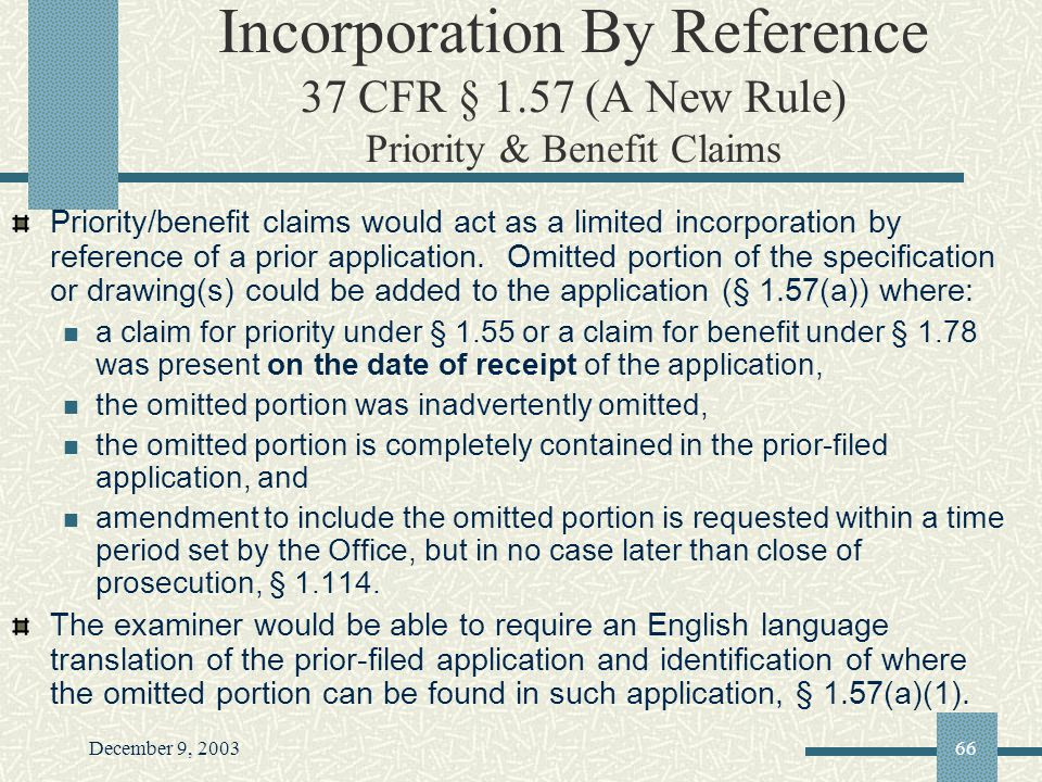 December 9, 200366 Incorporation By Reference 37 CFR § 1.57 (A New Rule) Priority & Benefit Claims Priority/benefit claims would act as a limited incorporation by reference of a prior application.