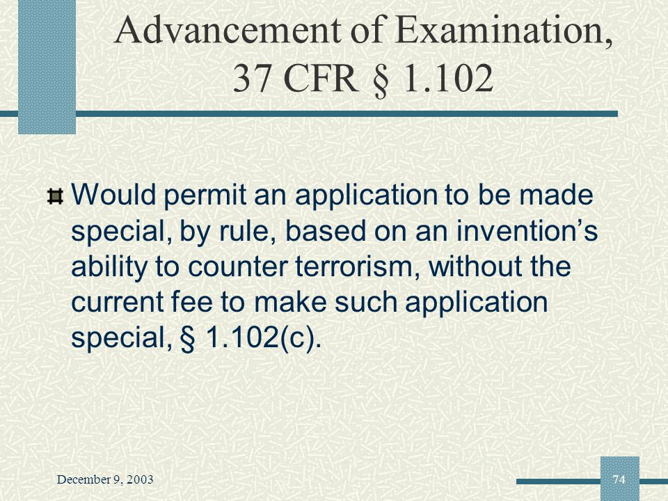 December 9, 200374 Advancement of Examination, 37 CFR § 1.102 Would permit an application to be made special, by rule, based on an inventions ability to counter terrorism, without the current fee to make such application special, § 1.102(c).